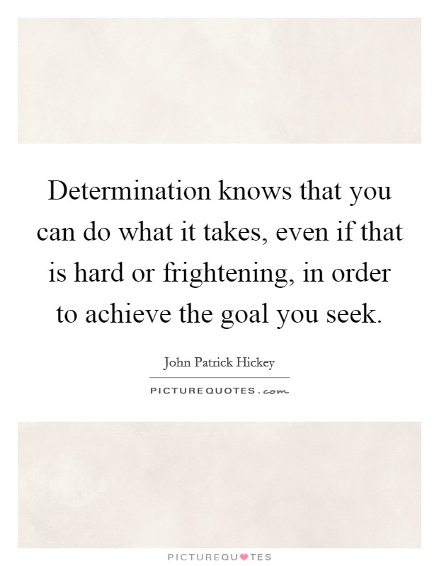 Determination knows that you can do what it takes, even if that is hard or frightening, in order to achieve the goal you seek Picture Quote #1