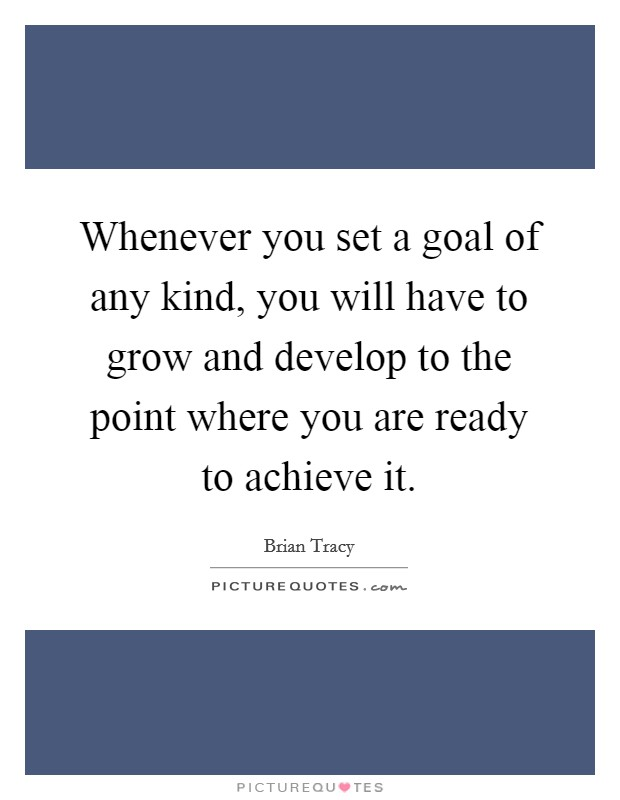Whenever you set a goal of any kind, you will have to grow and develop to the point where you are ready to achieve it Picture Quote #1
