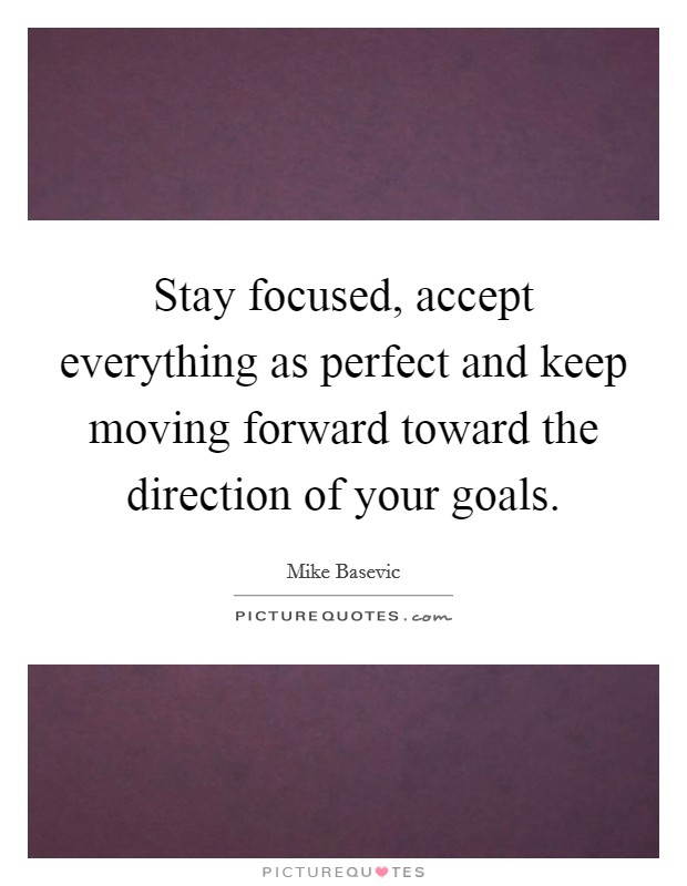 Stay focused, accept everything as perfect and keep moving forward toward the direction of your goals Picture Quote #1