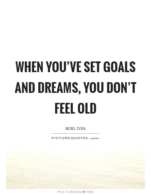 When you've set goals and dreams, you don't feel old Picture Quote #1