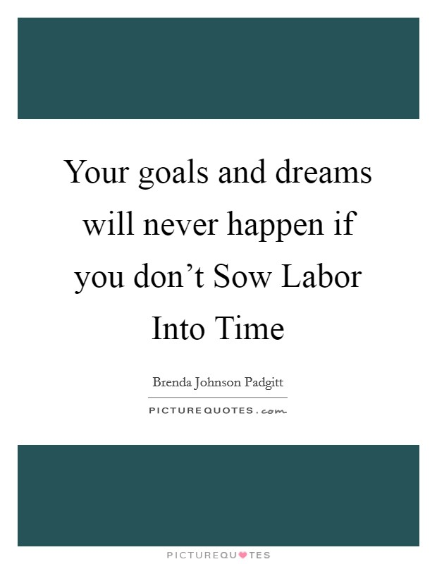 Your goals and dreams will never happen if you don't Sow Labor Into Time Picture Quote #1