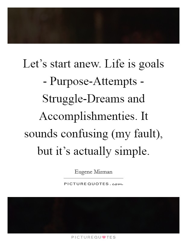 Let's start anew. Life is goals - Purpose-Attempts - Struggle-Dreams and Accomplishmenties. It sounds confusing (my fault), but it's actually simple Picture Quote #1