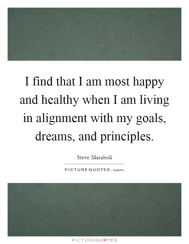 I find that I am most happy and healthy when I am living in alignment with my goals, dreams, and principles Picture Quote #1