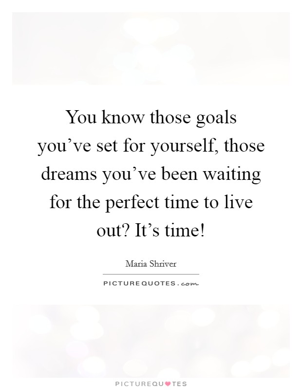 You know those goals you've set for yourself, those dreams you've been waiting for the perfect time to live out? It's time! Picture Quote #1