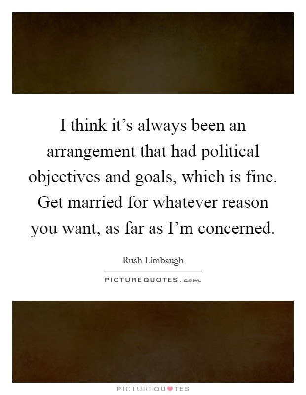I think it's always been an arrangement that had political objectives and goals, which is fine. Get married for whatever reason you want, as far as I'm concerned Picture Quote #1