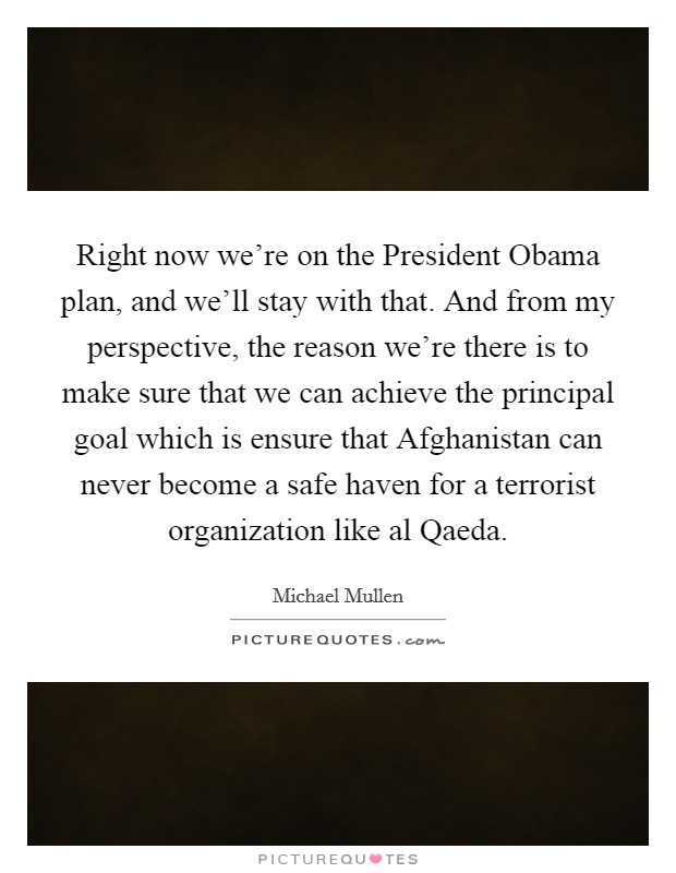 Right now we're on the President Obama plan, and we'll stay with that. And from my perspective, the reason we're there is to make sure that we can achieve the principal goal which is ensure that Afghanistan can never become a safe haven for a terrorist organization like al Qaeda. Picture Quote #1