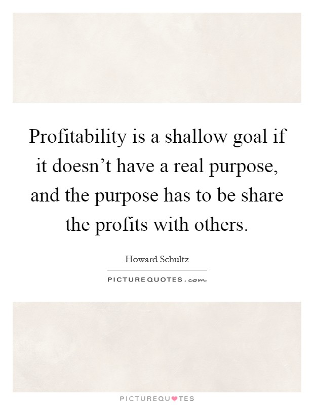 Profitability is a shallow goal if it doesn't have a real purpose, and the purpose has to be share the profits with others Picture Quote #1