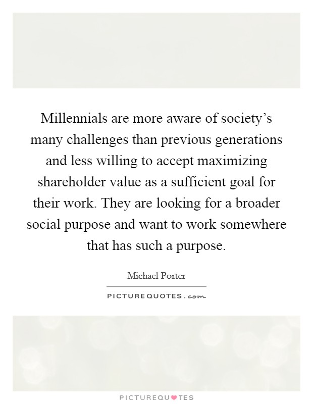 Millennials are more aware of society's many challenges than previous generations and less willing to accept maximizing shareholder value as a sufficient goal for their work. They are looking for a broader social purpose and want to work somewhere that has such a purpose Picture Quote #1