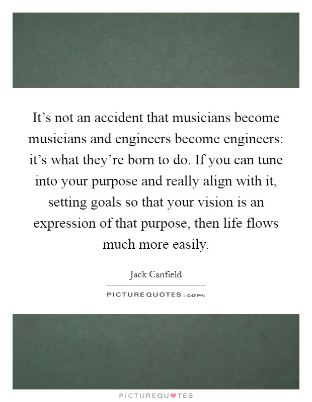 It's not an accident that musicians become musicians and engineers become engineers: it's what they're born to do. If you can tune into your purpose and really align with it, setting goals so that your vision is an expression of that purpose, then life flows much more easily Picture Quote #1