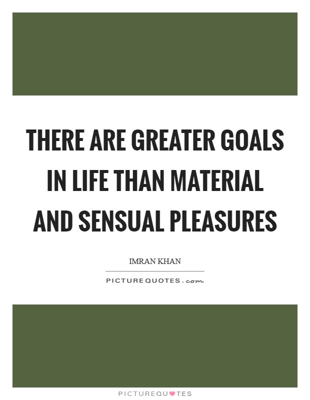 There are greater goals in life than material and sensual pleasures Picture Quote #1