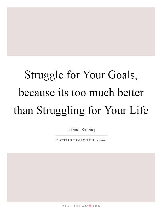Struggle for Your Goals, because its too much better than Struggling for Your Life Picture Quote #1