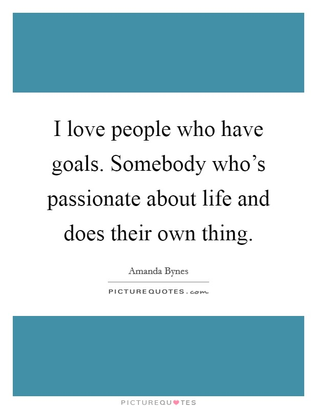 I love people who have goals. Somebody who's passionate about life and does their own thing Picture Quote #1