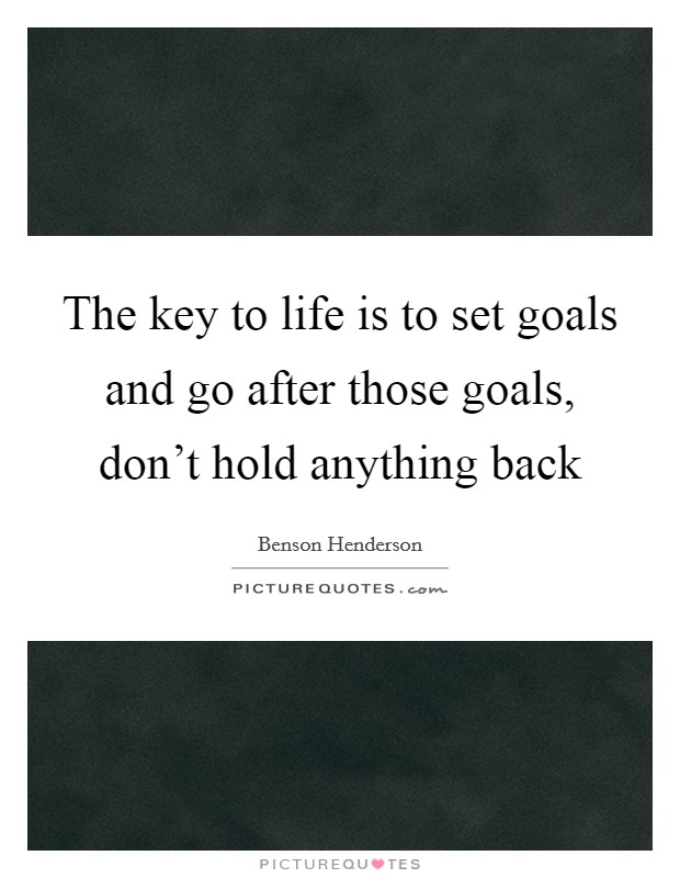 The key to life is to set goals and go after those goals, don't hold anything back Picture Quote #1