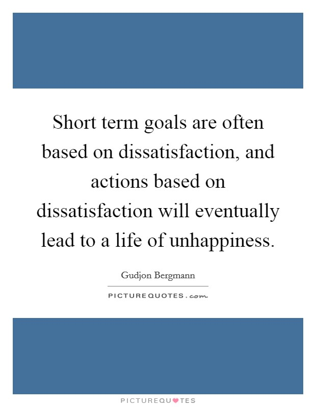 Short term goals are often based on dissatisfaction, and actions based on dissatisfaction will eventually lead to a life of unhappiness Picture Quote #1