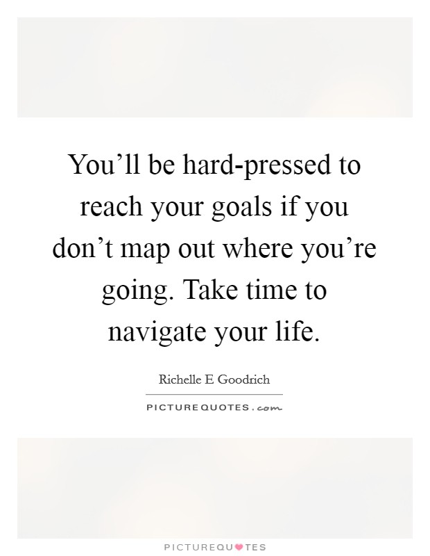 You'll be hard-pressed to reach your goals if you don't map out where you're going. Take time to navigate your life. Picture Quote #1