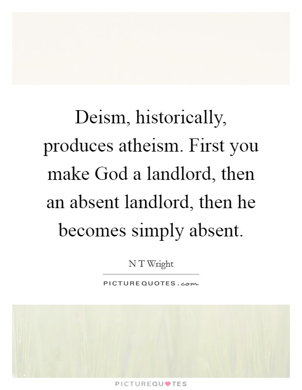 Deism, historically, produces atheism. First you make God a landlord, then an absent landlord, then he becomes simply absent Picture Quote #1