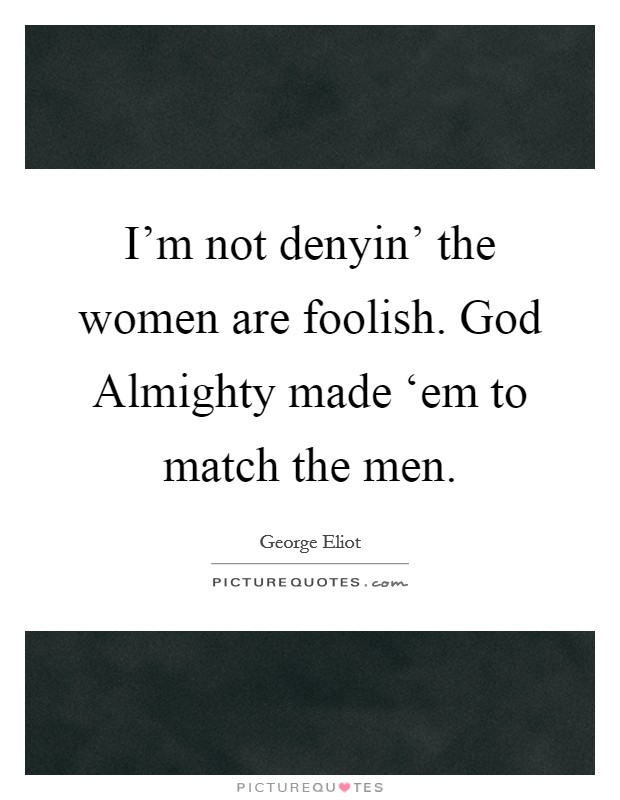 I'm not denyin' the women are foolish. God Almighty made 'em to match the men Picture Quote #1