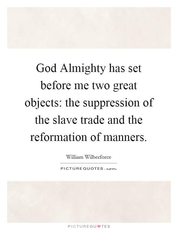 God Almighty has set before me two great objects: the suppression of the slave trade and the reformation of manners Picture Quote #1