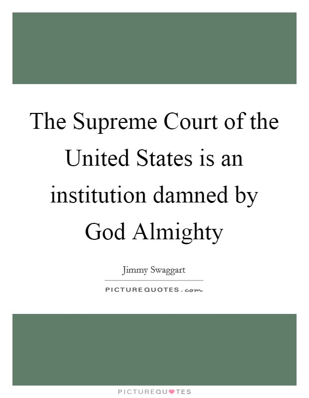 The Supreme Court of the United States is an institution damned by God Almighty Picture Quote #1
