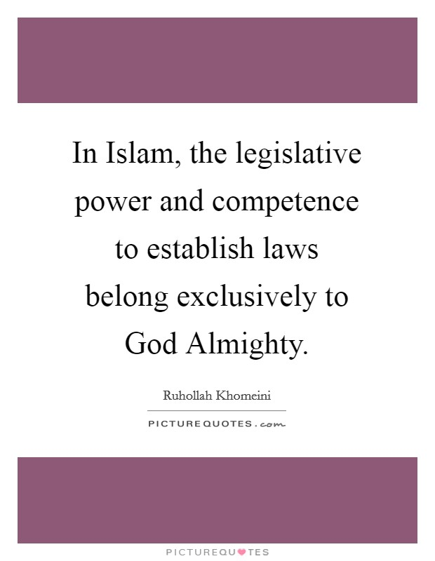 In Islam, the legislative power and competence to establish laws belong exclusively to God Almighty. Picture Quote #1