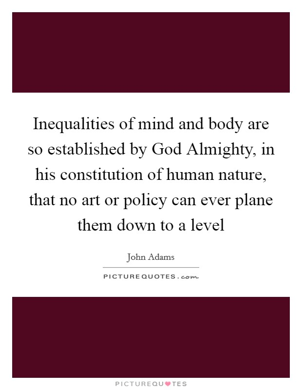 Inequalities of mind and body are so established by God Almighty, in his constitution of human nature, that no art or policy can ever plane them down to a level Picture Quote #1