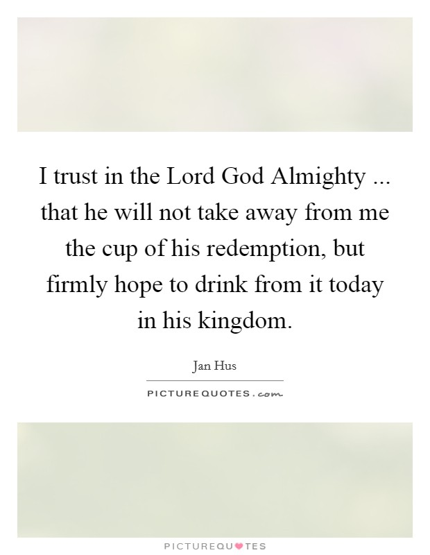 I trust in the Lord God Almighty ... that he will not take away from me the cup of his redemption, but firmly hope to drink from it today in his kingdom. Picture Quote #1
