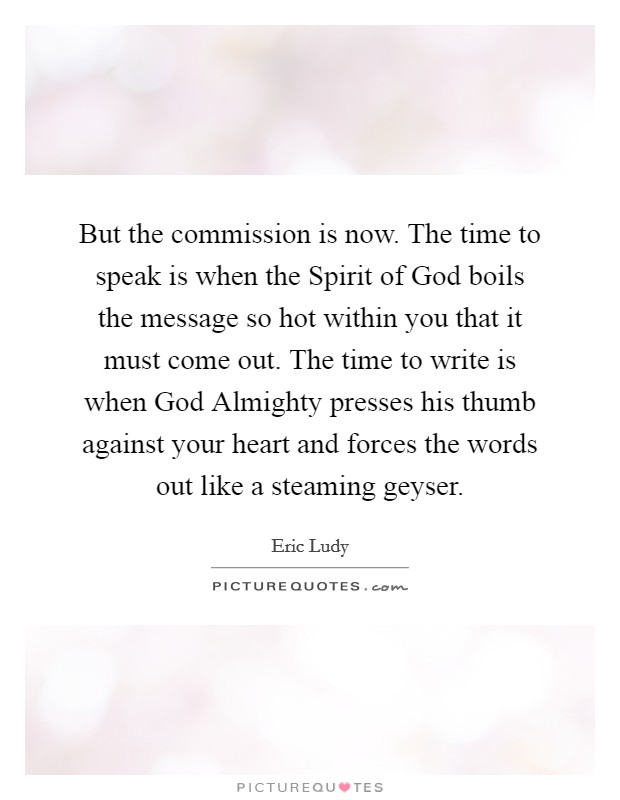But the commission is now. The time to speak is when the Spirit of God boils the message so hot within you that it must come out. The time to write is when God Almighty presses his thumb against your heart and forces the words out like a steaming geyser. Picture Quote #1