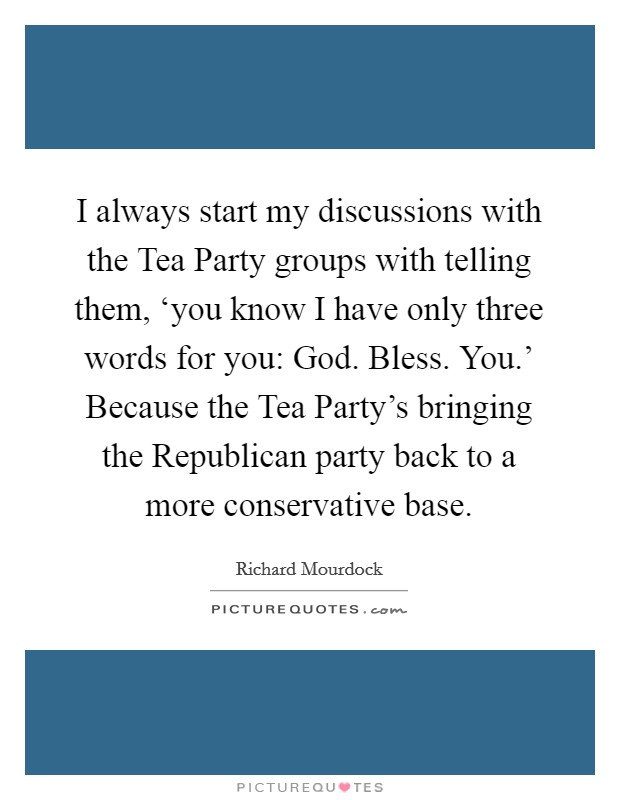 I always start my discussions with the Tea Party groups with telling them, 'you know I have only three words for you: God. Bless. You.' Because the Tea Party's bringing the Republican party back to a more conservative base Picture Quote #1