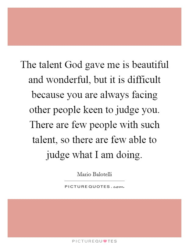 The talent God gave me is beautiful and wonderful, but it is difficult because you are always facing other people keen to judge you. There are few people with such talent, so there are few able to judge what I am doing Picture Quote #1