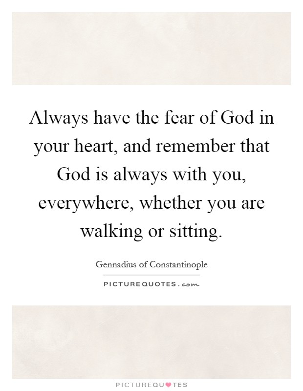 Always have the fear of God in your heart, and remember that God is always with you, everywhere, whether you are walking or sitting Picture Quote #1