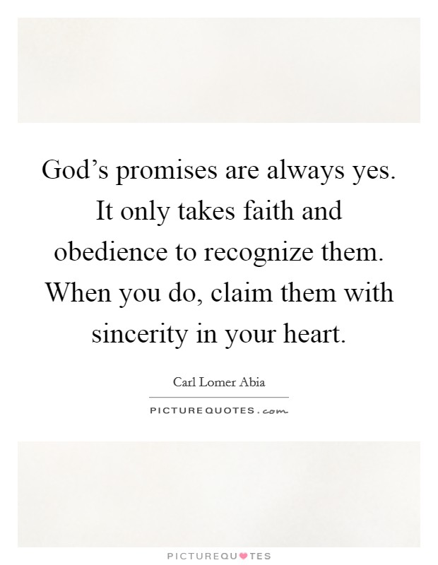 God's promises are always yes. It only takes faith and obedience to recognize them. When you do, claim them with sincerity in your heart Picture Quote #1