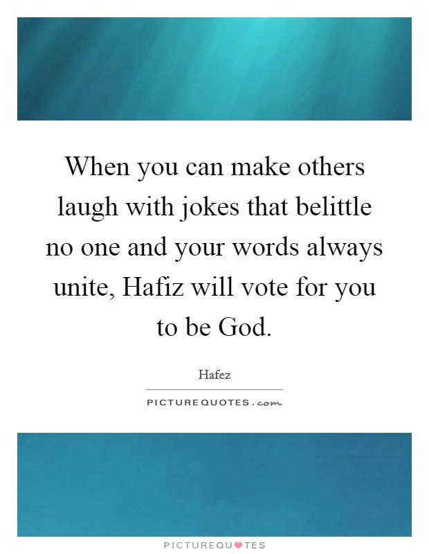When you can make others laugh with jokes that belittle no one and your words always unite, Hafiz will vote for you to be God Picture Quote #1
