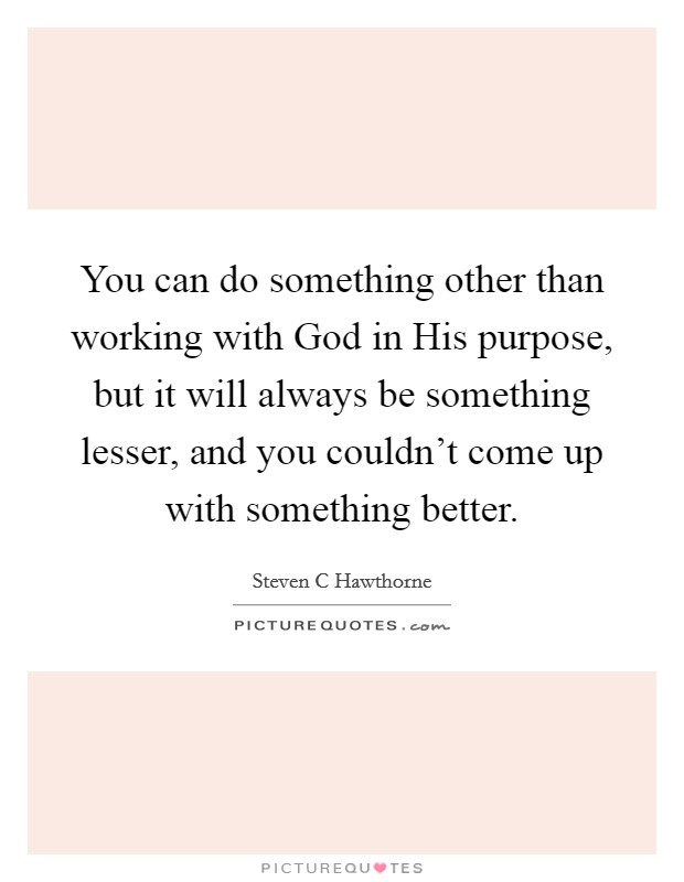 You can do something other than working with God in His purpose, but it will always be something lesser, and you couldn't come up with something better Picture Quote #1