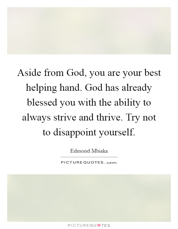 Aside from God, you are your best helping hand. God has already blessed you with the ability to always strive and thrive. Try not to disappoint yourself Picture Quote #1