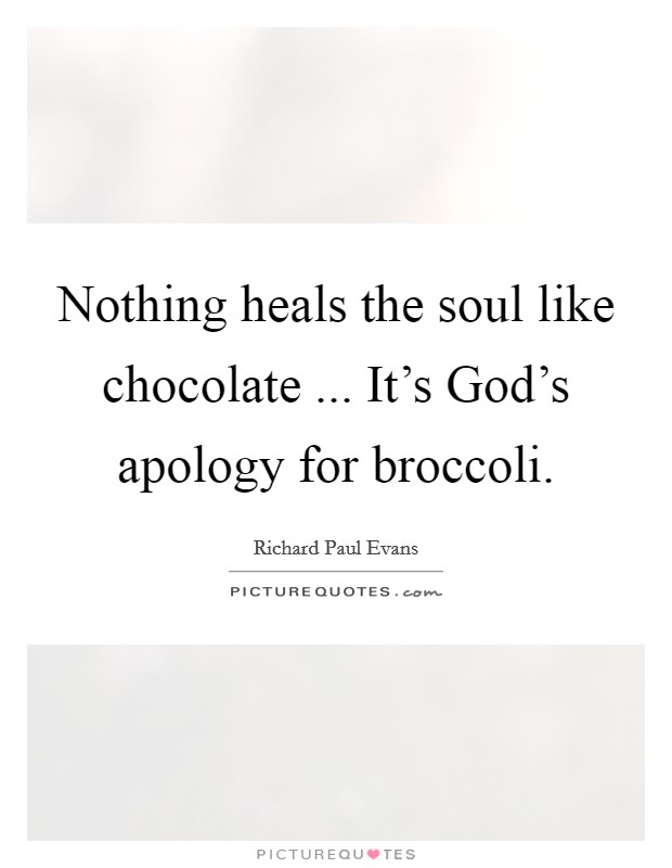 Nothing heals the soul like chocolate ... It's God's apology for broccoli Picture Quote #1