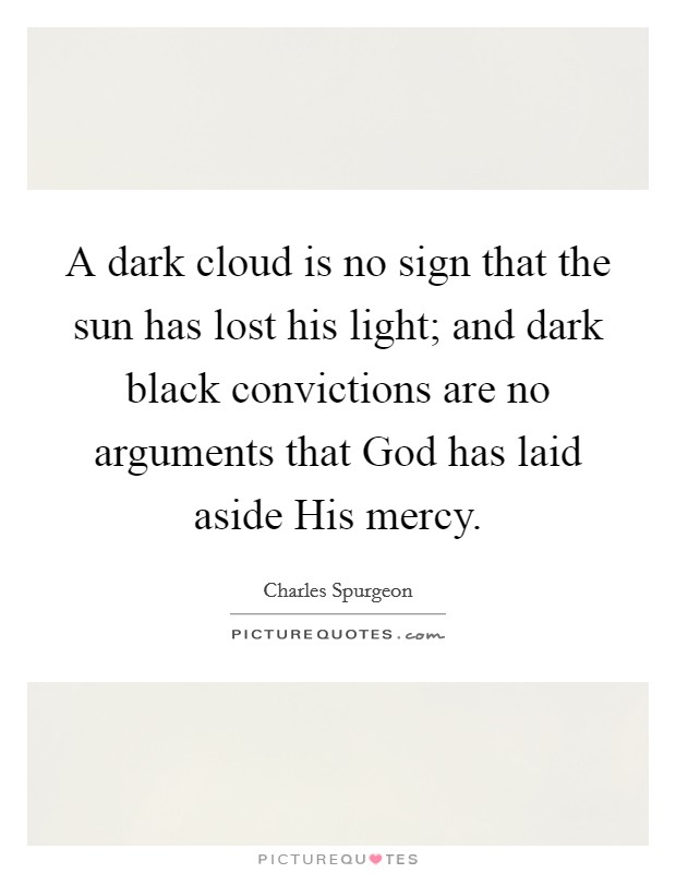 A dark cloud is no sign that the sun has lost his light; and dark black convictions are no arguments that God has laid aside His mercy Picture Quote #1
