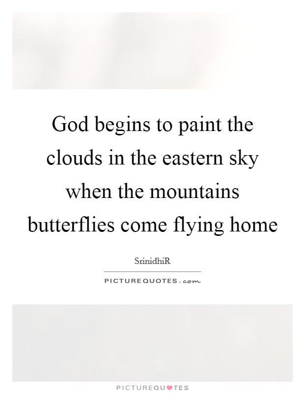 God begins to paint the clouds in the eastern sky when the mountains butterflies come flying home Picture Quote #1