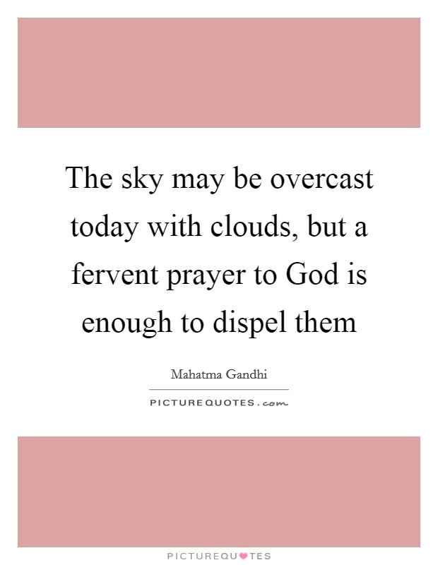 The sky may be overcast today with clouds, but a fervent prayer to God is enough to dispel them Picture Quote #1