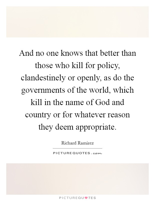 And no one knows that better than those who kill for policy, clandestinely or openly, as do the governments of the world, which kill in the name of God and country or for whatever reason they deem appropriate Picture Quote #1