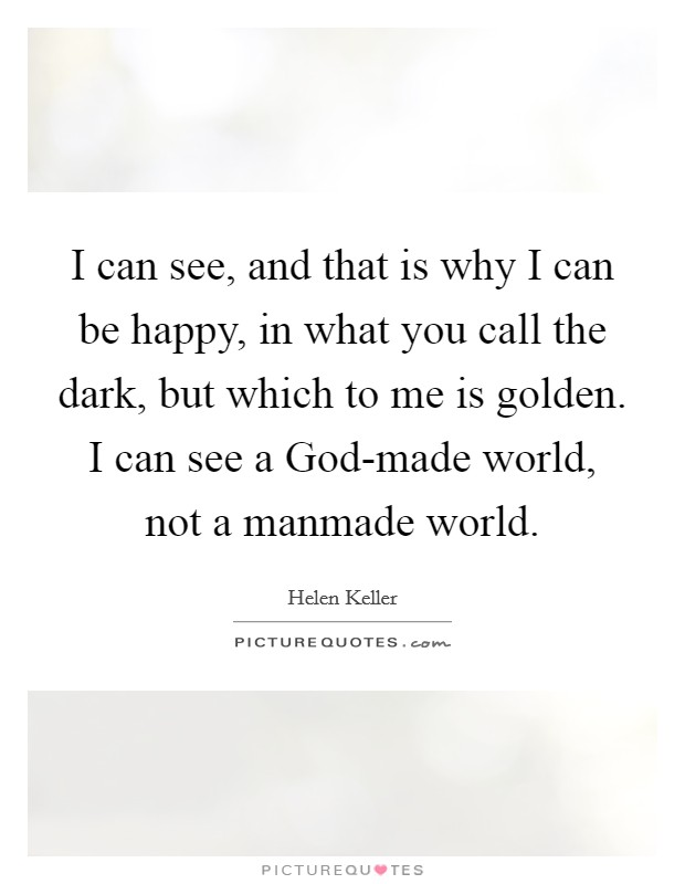 I can see, and that is why I can be happy, in what you call the dark, but which to me is golden. I can see a God-made world, not a manmade world Picture Quote #1