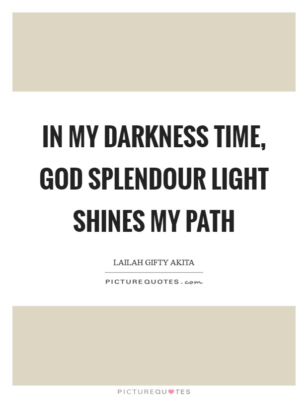 In my darkness time, God splendour light shines my path Picture Quote #1