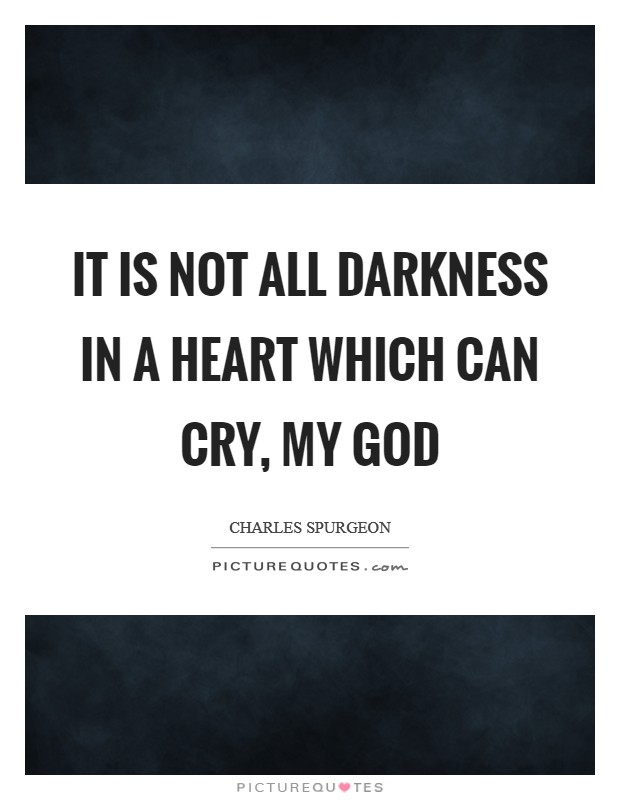 It is not all darkness in a heart which can cry, My God Picture Quote #1