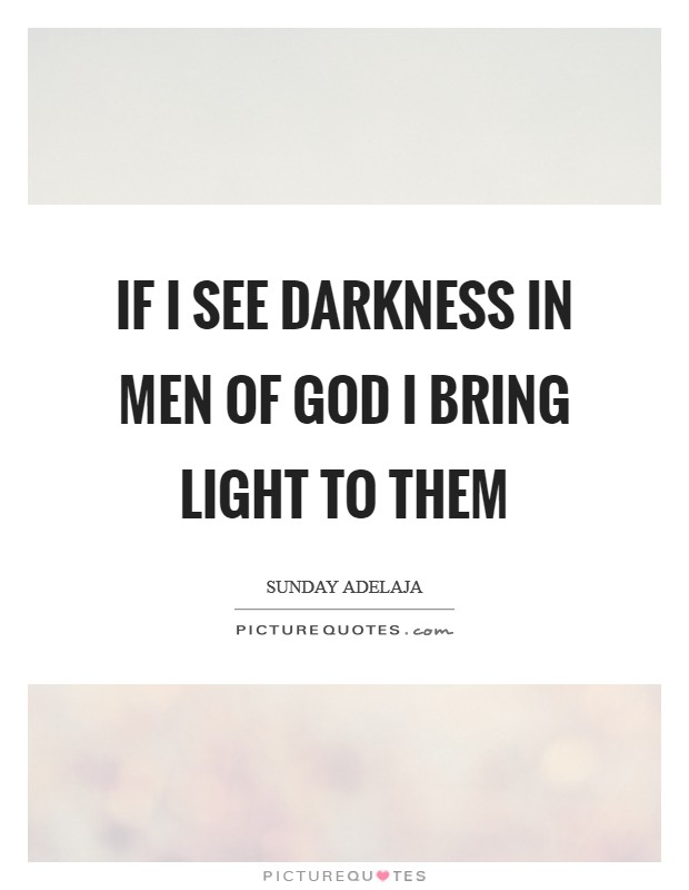 If I see darkness in men of God I bring light to them Picture Quote #1