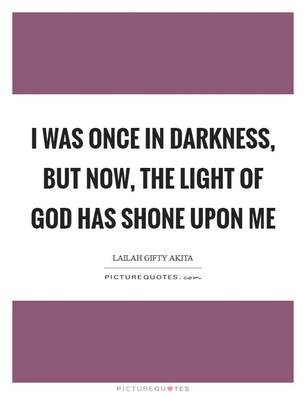 I was once in darkness, but now, the light of God has shone upon me Picture Quote #1