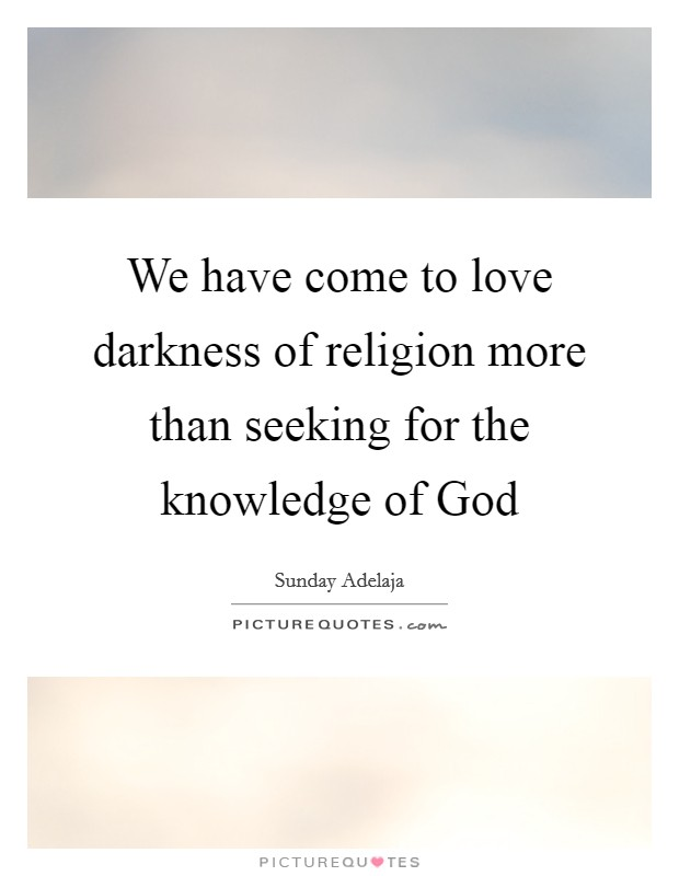 We have come to love darkness of religion more than seeking for the knowledge of God Picture Quote #1