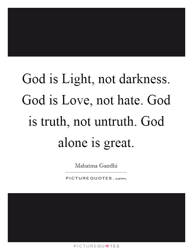 God is Light, not darkness. God is Love, not hate. God is truth, not untruth. God alone is great Picture Quote #1