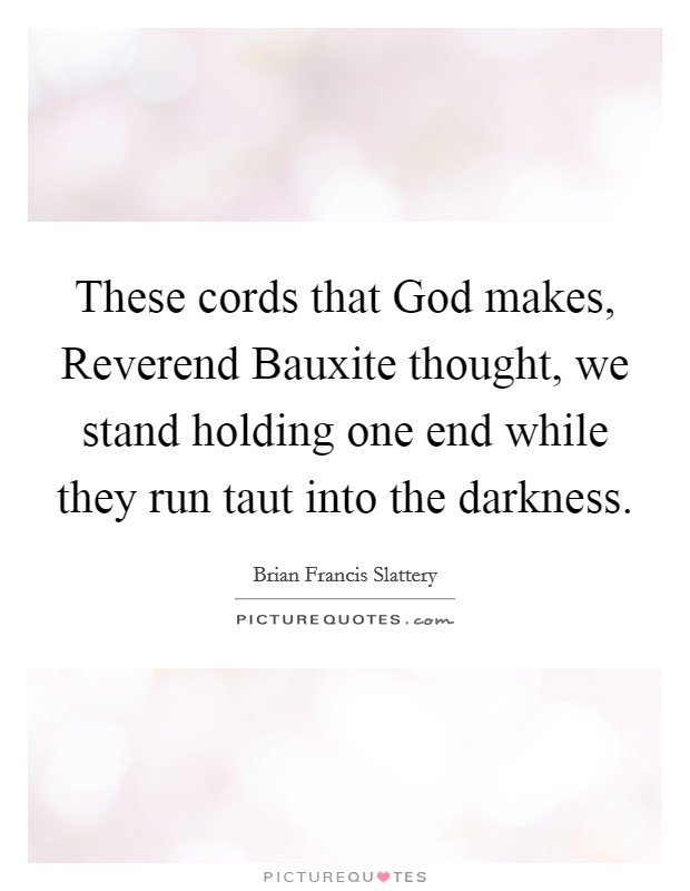 These cords that God makes, Reverend Bauxite thought, we stand holding one end while they run taut into the darkness Picture Quote #1