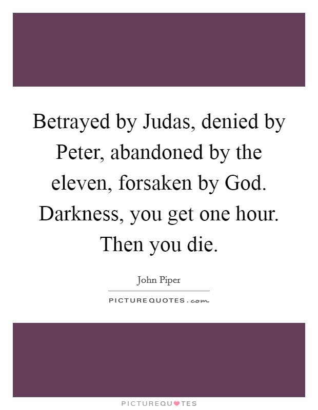 Betrayed by Judas, denied by Peter, abandoned by the eleven, forsaken by God. Darkness, you get one hour. Then you die Picture Quote #1