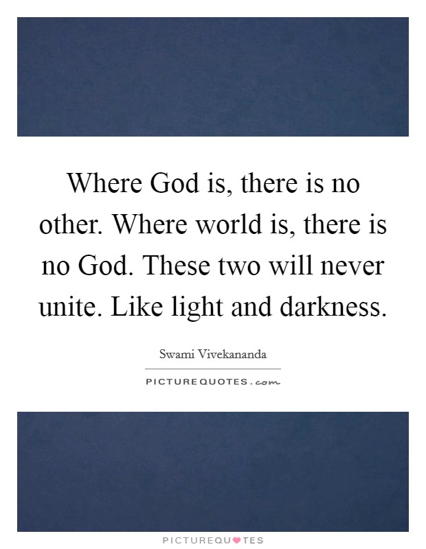 Where God is, there is no other. Where world is, there is no God. These two will never unite. Like light and darkness Picture Quote #1