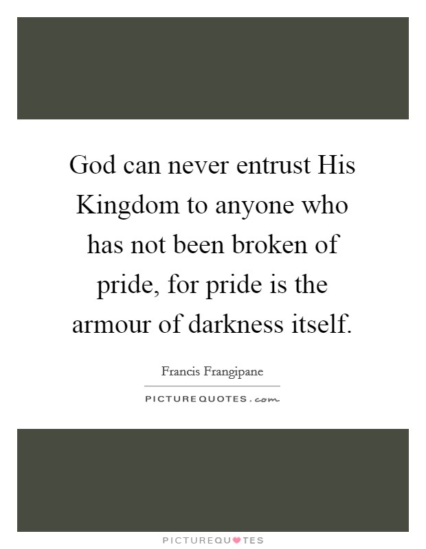 God can never entrust His Kingdom to anyone who has not been broken of pride, for pride is the armour of darkness itself Picture Quote #1